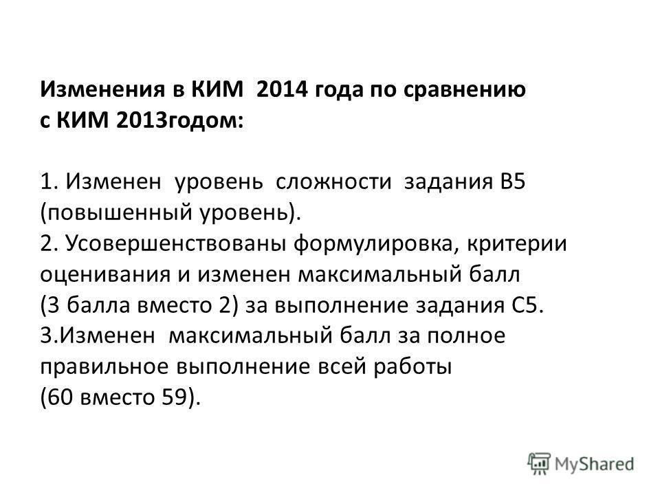Изменения в КИМ 2014 года по сравнению с КИМ 2013 годом: 1. Изменен уровень сложности задания В5 (повышенный уровень). 2. Усовершенствованы формулировка, критерии оценивания и изменен максимальный балл (3 балла вместо 2) за выполнение задания С5. 3.