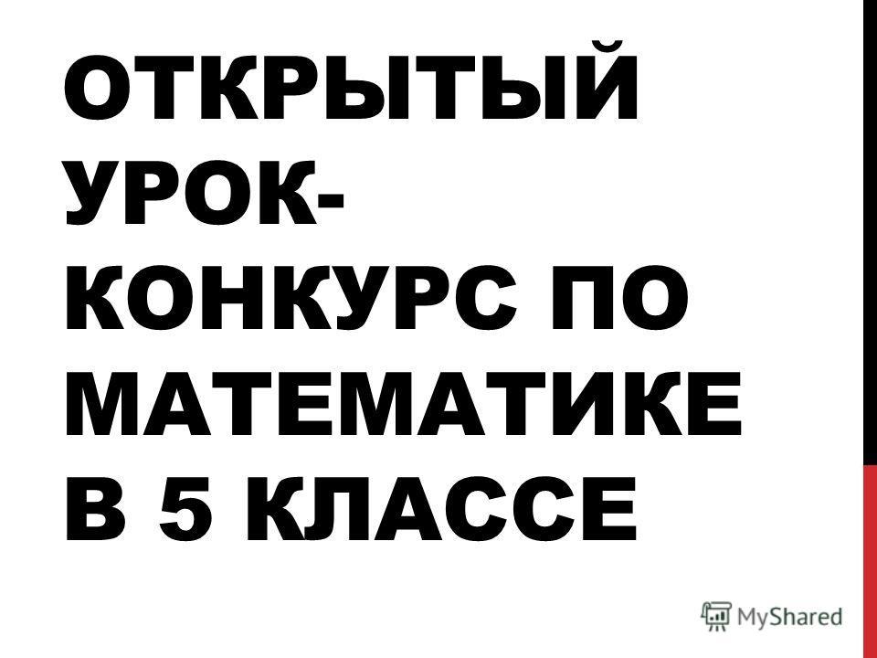 ОТКРЫТЫЙ УРОК- КОНКУРС ПО МАТЕМАТИКЕ В 5 КЛАССЕ