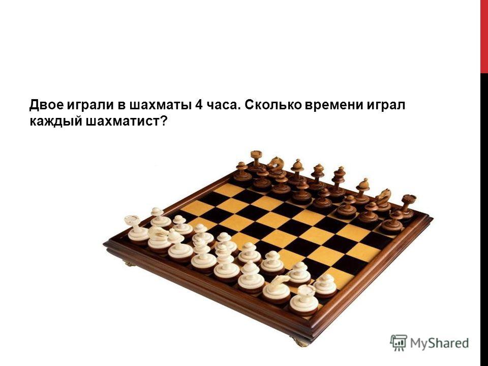 Двое играли в шахматы 4 часа. Сколько времени играл каждый шахматист?