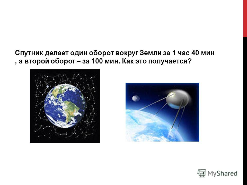 Спутник делает один оборот вокруг Земли за 1 час 40 мин, а второй оборот – за 100 мин. Как это получается?