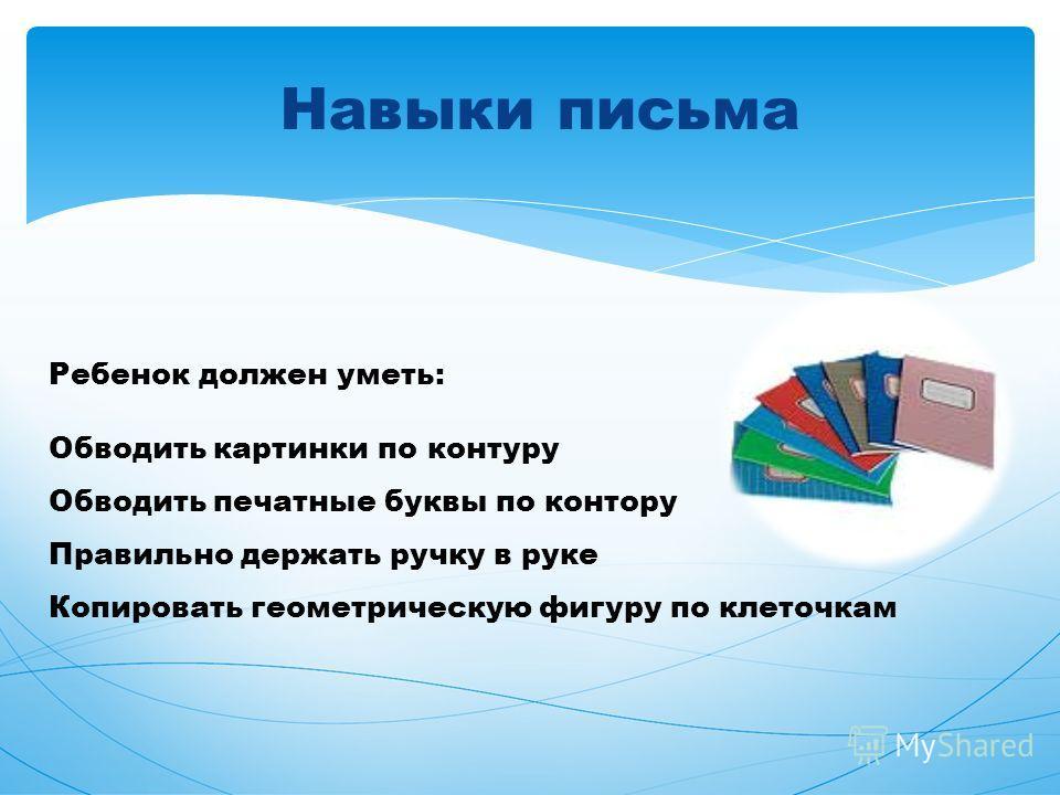 Навыки письма Ребенок должен уметь: Обводить картинки по контуру Обводить печатные буквы по контору Правильно держать ручку в руке Копировать геометрическую фигуру по клеточкам