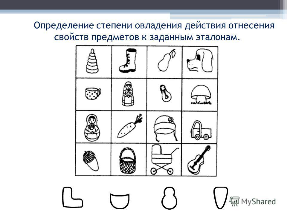 Определение степени овладения действия отнесения свойств предметов к заданным эталонам.
