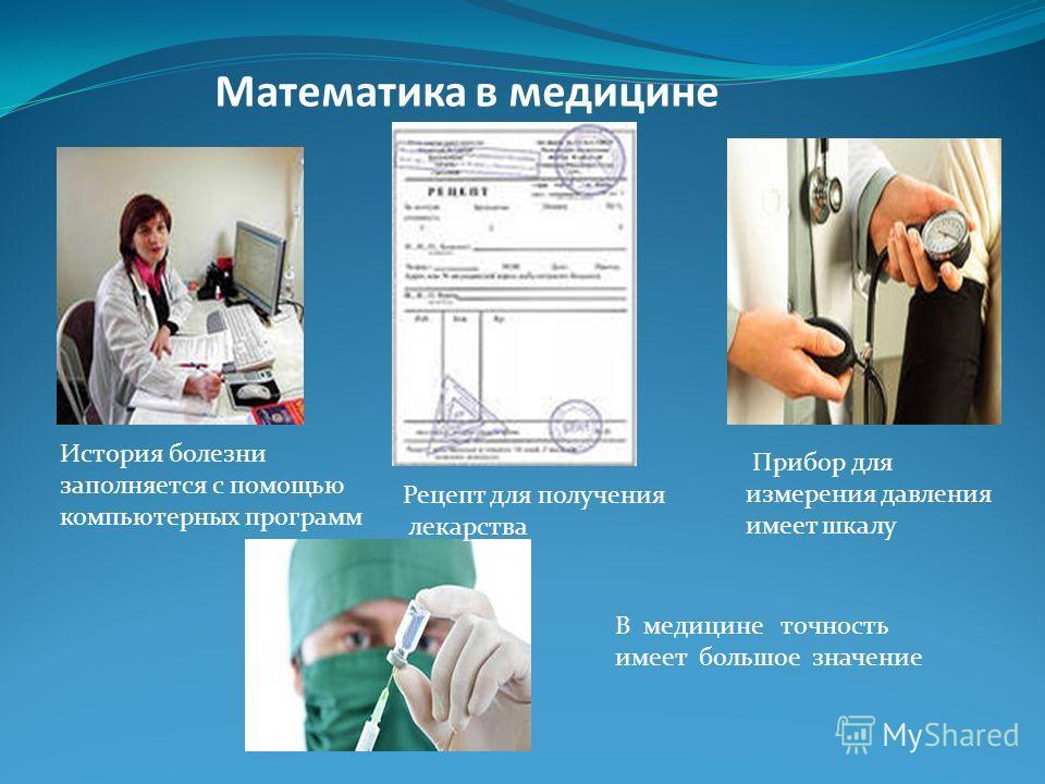 Математика в медицине История болезни заполняется с помощью компьютерных программ Рецепт для получения лекарства Прибор для измерения давления имеет шкалу В медицине точность имеет большое значение