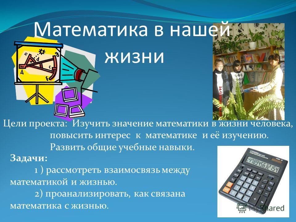 Цели проекта: Изучить значение математики в жизни человека, повысить интерес к математике и её изучению. Развить общие учебные навыки. Математика в нашей жизни Задачи: 1 ) рассмотреть взаимосвязь между математикой и жизнью. 2) проанализировать, как с