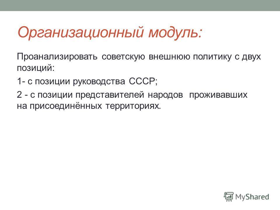 Организационный модуль: Проанализировать советскую внешнюю политику с двух позиций: 1- с позиции руководства СССР; 2 - с позиции представителей народов проживавших на присоединённых территориях.