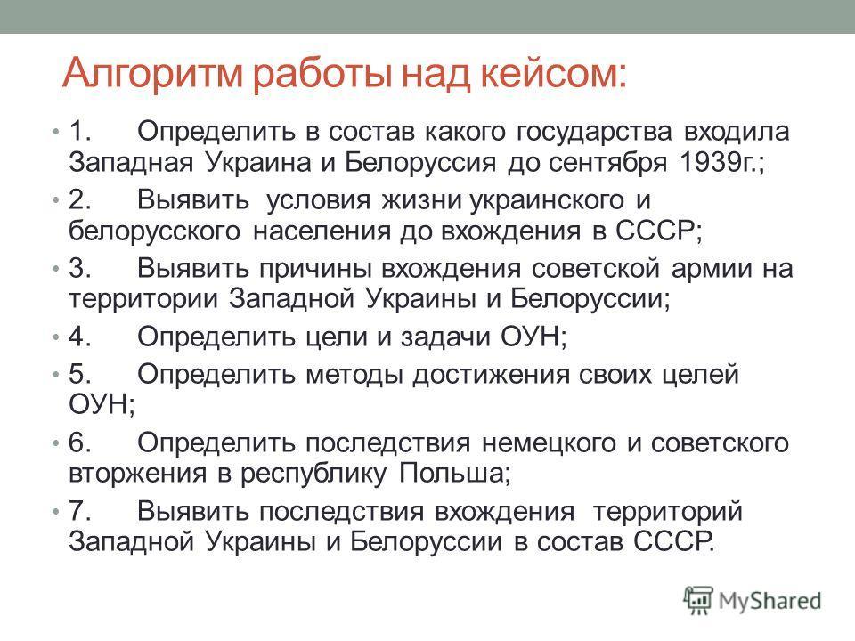 Алгоритм работы над кейсом: 1. Определить в состав какого государства входила Западная Украина и Белоруссия до сентября 1939 г.; 2. Выявить условия жизни украинского и белорусского населения до вхождения в СССР; 3. Выявить причины вхождения советской