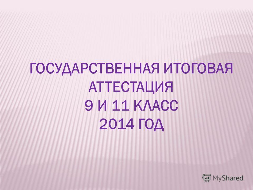 ГОСУДАРСТВЕННАЯ ИТОГОВАЯ АТТЕСТАЦИЯ 9 И 11 КЛАСС 2014 ГОД