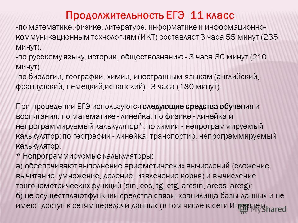 Продолжительность ЕГЭ 11 класс -по математике, физике, литературе, информатике и информационно- коммуникационным технологиям (ИКТ) составляет 3 часа 55 минут (235 минут), -по русскому языку, истории, обществознанию - 3 часа 30 минут (210 минут), -по