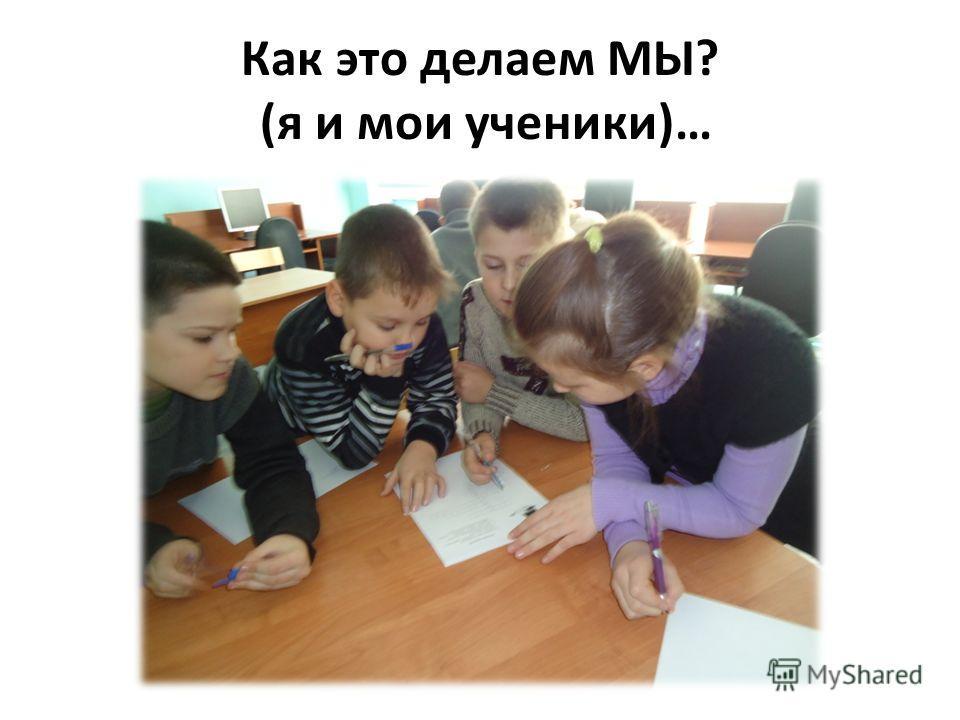 Как это делаем МЫ? (я и мои ученики)…
