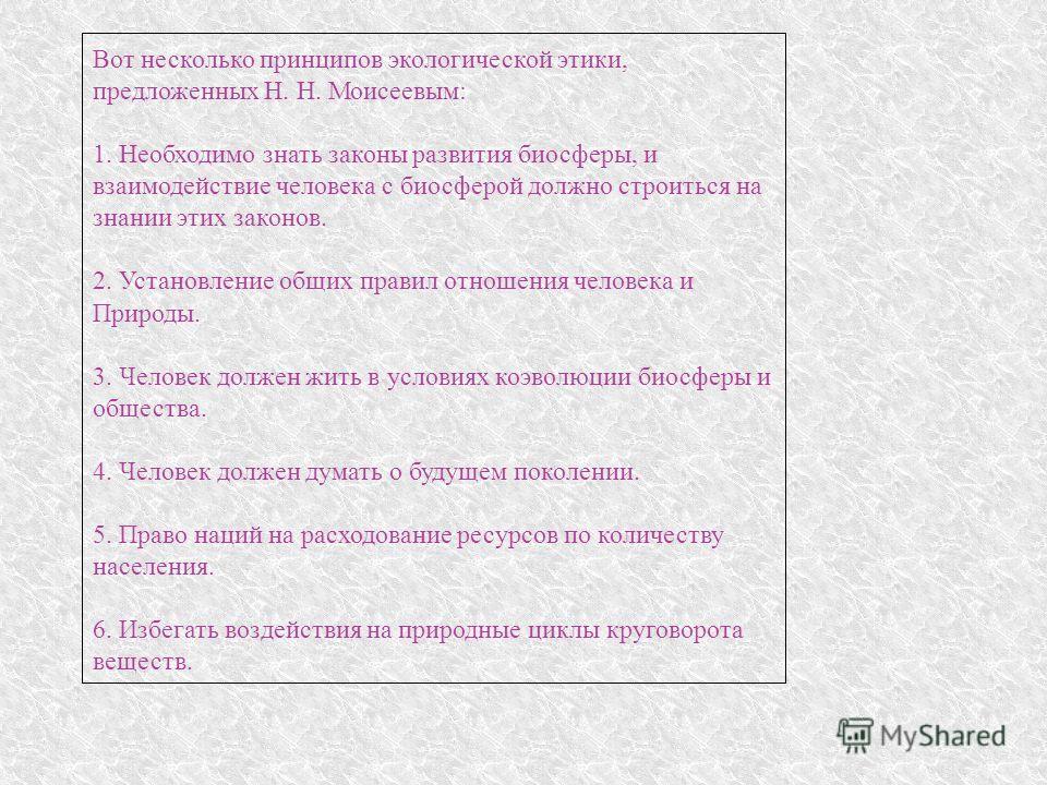 Вот несколько принципов экологической этики, предложенных Н. Н. Моисеевым: 1. Необходимо знать законы развития биосферы, и взаимодействие человека с биосферой должно строиться на знании этих законов. 2. Установление общих правил отношения человека и