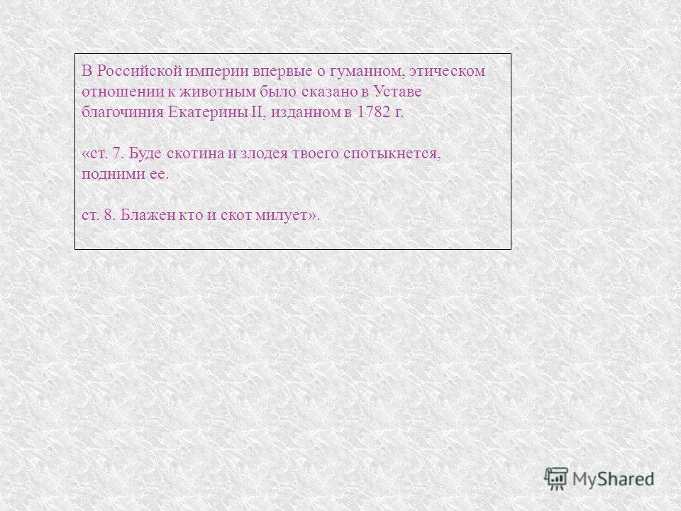 В Российской империи впервые о гуманном, этическом отношении к животным было сказано в Уставе благочиния Екатерины II, изданном в 1782 г. «ст. 7. Буде скотина и злодея твоего спотыкнется, подними ее. ст. 8. Блажен кто и скот милует».