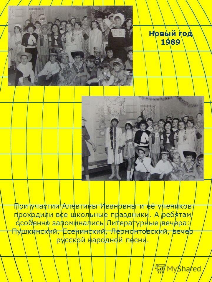 При участии Алевтины Ивановны и её учеников проходили все школьные праздники. А ребятам особенно запоминались Литературные вечера: Пушкинский, Есенинский, Лермонтовский, вечер русской народной песни. Новый год 1989