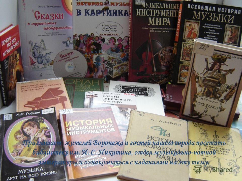 Приглашает жителей Воронежа и гостей нашего города посетить библиотеку им. И. С. Никитина, отдел музыкально-нотной литературы и ознакомиться с изданиями на эту тему.