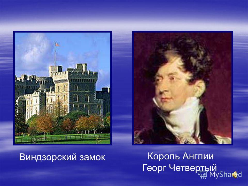 Виндзорский замок Король Англии Георг Четвертый