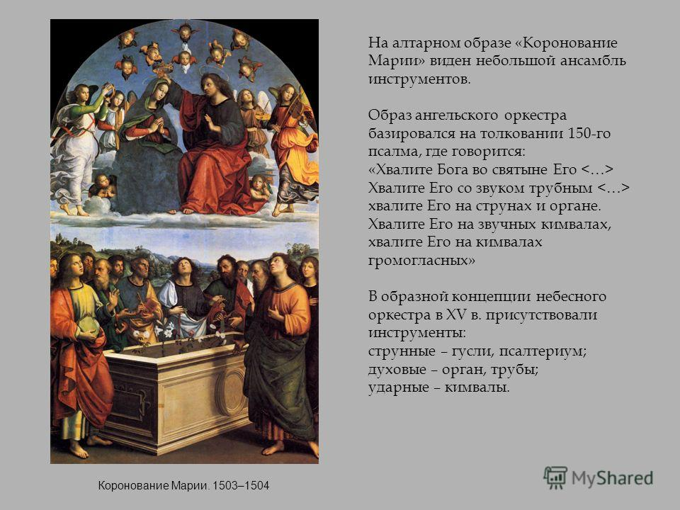Коронование Марии. 1503–1504 На алтарном образе «Коронование Марии» виден небольшой ансамбль инструментов. Образ ангельского оркестра базировался на толковании 150-го псалма, где говорится: «Хвалите Бога во святыне Его Хвалите Его со звуком трубным х