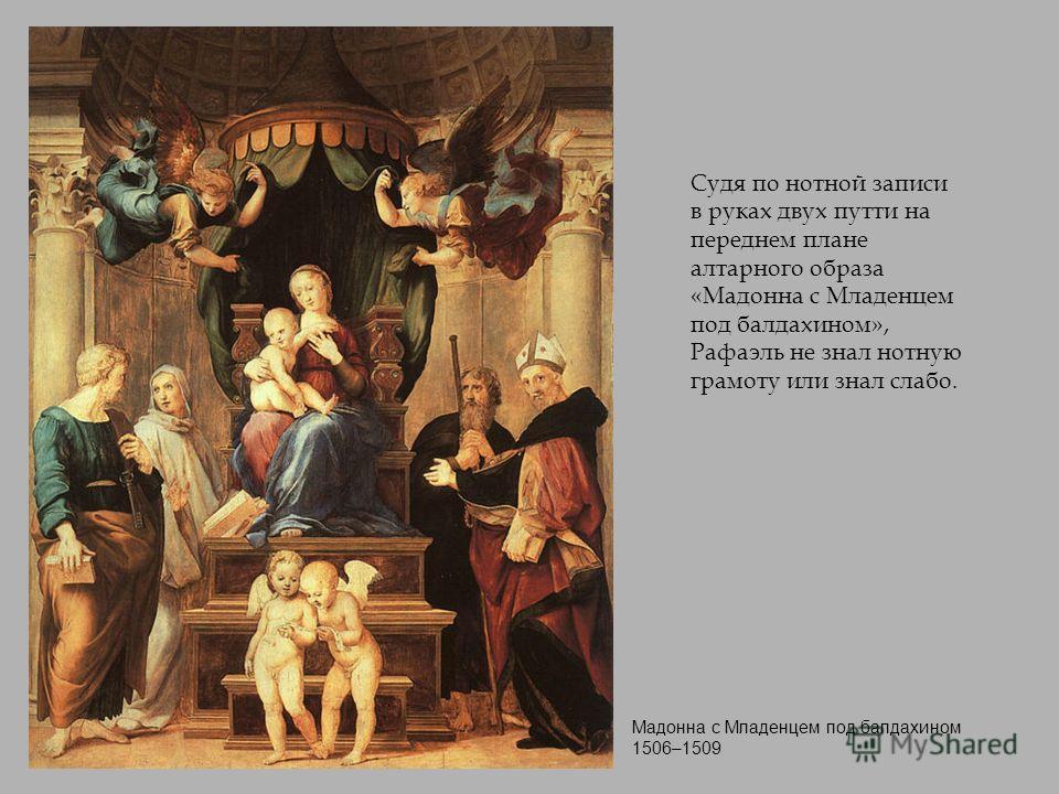 Мадонна с Младенцем под балдахином 1506–1509 Судя по нотной записи в руках двух путти на переднем плане алтарного образа «Мадонна с Младенцем под балдахином», Рафаэль не знал нотную грамоту или знал слабо.