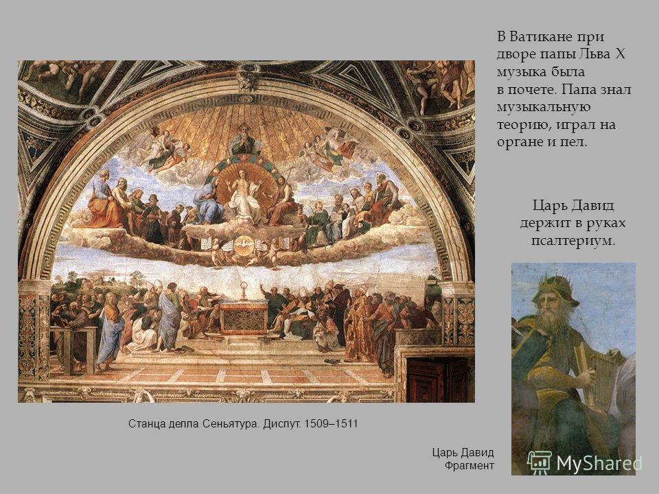 В Ватикане при дворе папы Льва X музыка была в почете. Папа знал музыкальную теорию, играл на органе и пел. Царь Давид держит в руках псалтериум. Станца делла Сеньятура. Диспут. 1509–1511 Царь Давид Фрагмент
