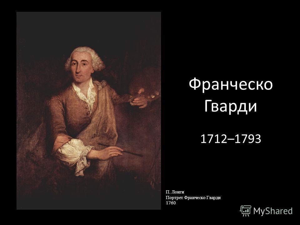 Франческо Гварди 1712–1793 П. Лонги Портрет Франческо Гварди 1760
