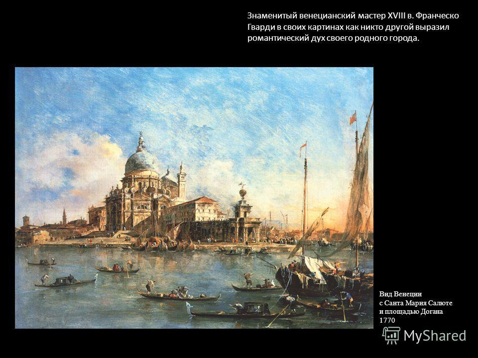 Знаменитый венецианский мастер XVIII в. Франческо Гварди в своих картинах как никто другой выразил романтический дух своего родного города. Вид Венеции с Санта Мария Салюте и площадью Догана 1770