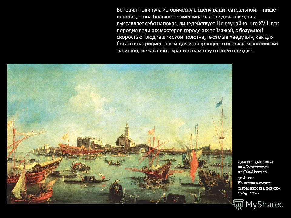 Дож возвращается на «Бучинторо» из Сан-Николо ди Лидо Из цикла картин «Празднества дожей» 1766–1770 Венеция покинула историческую сцену ради театральной, – пишет историк, – она больше не вмешивается, не действует, она выставляет себя напоказ, лицедей