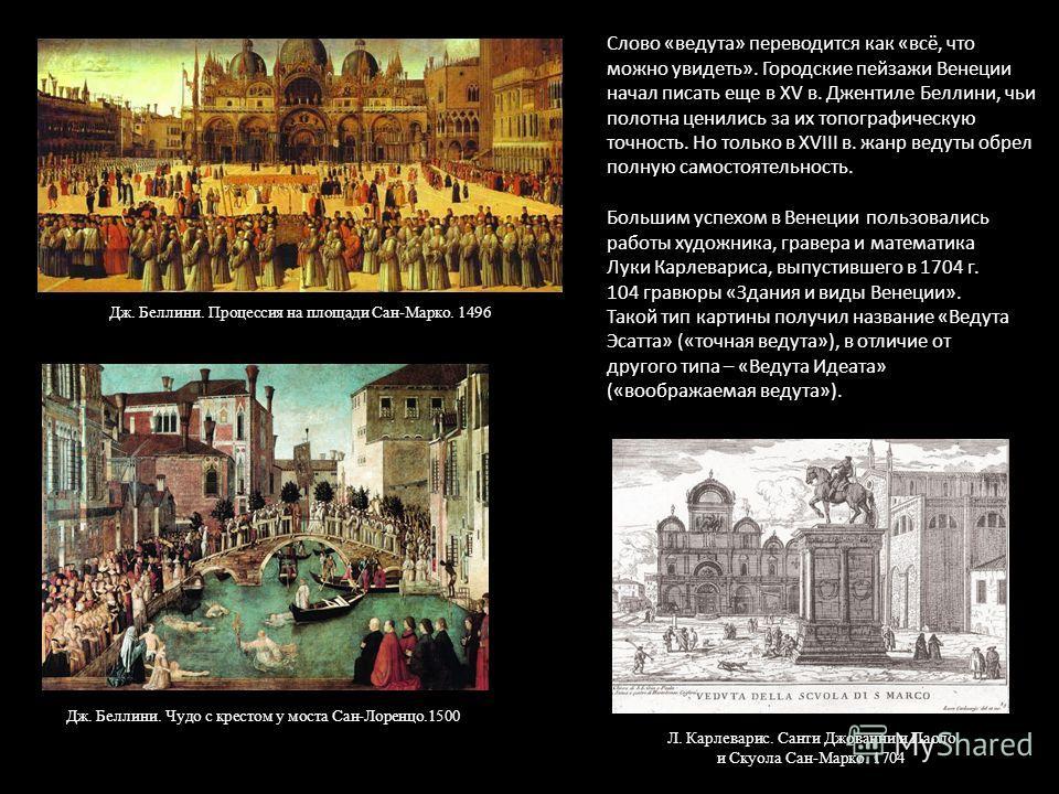 Слово «ведута» переводится как «всё, что можно увидеть». Городские пейзажи Венеции начал писать еще в XV в. Джентиле Беллини, чьи полотна ценились за их топографическую точность. Но только в XVIII в. жанр ведуты обрел полную самостоятельность. Дж. Бе