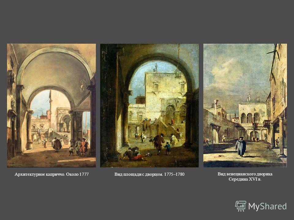 Вид площади с дворцом. 1775–1780Архитектурное каприччо. Около 1777 Вид венецианского дворика Середина XVI в.