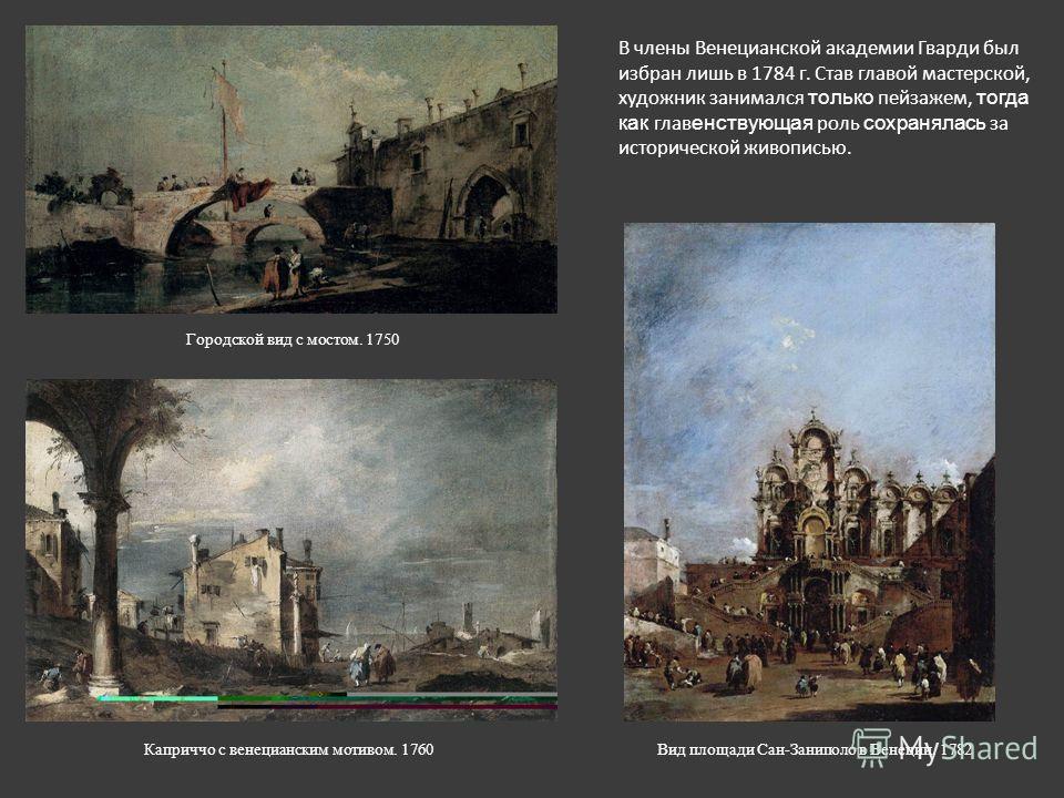 В члены Венецианской академии Гварди был избран лишь в 1784 г. Став главой мастерской, художник занимался только пейзажем, тогда как главенствующая роль сохранялась за исторической живописью. Городской вид с мостом. 1750 Каприччо с венецианским мотив