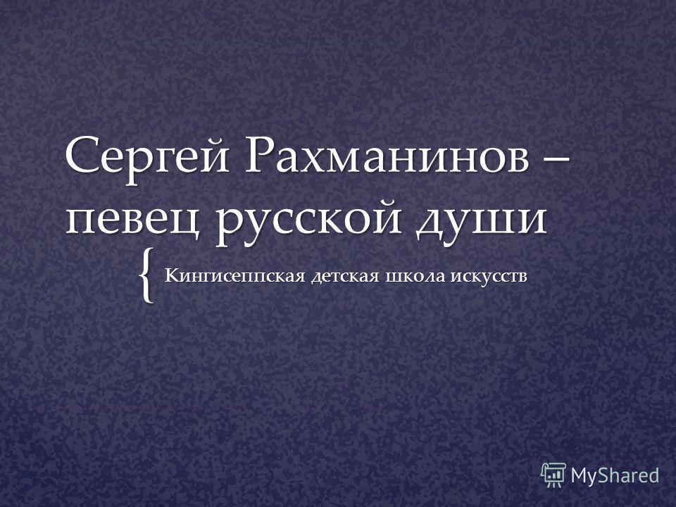{ Сергей Рахманинов – певец русской души Кингисеппская детская школа искусств