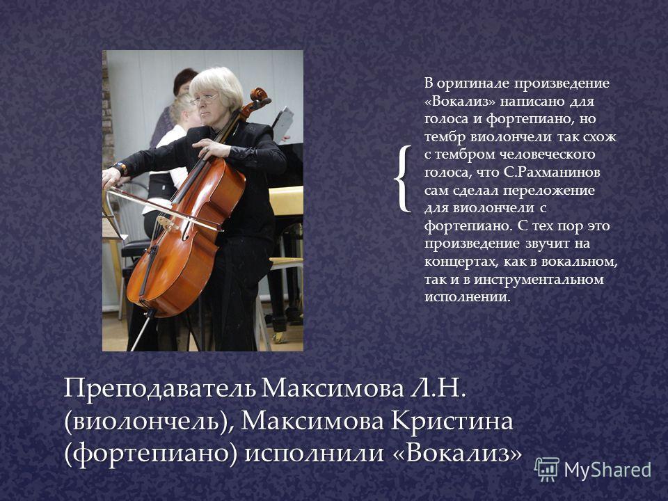 { В оригинале произведение «Вокализ» написано для голоса и фортепиано, но тембр виолончели так схож с тембром человеческого голоса, что С.Рахманинов сам сделал переложение для виолончели с фортепиано. С тех пор это произведение звучит на концертах, к