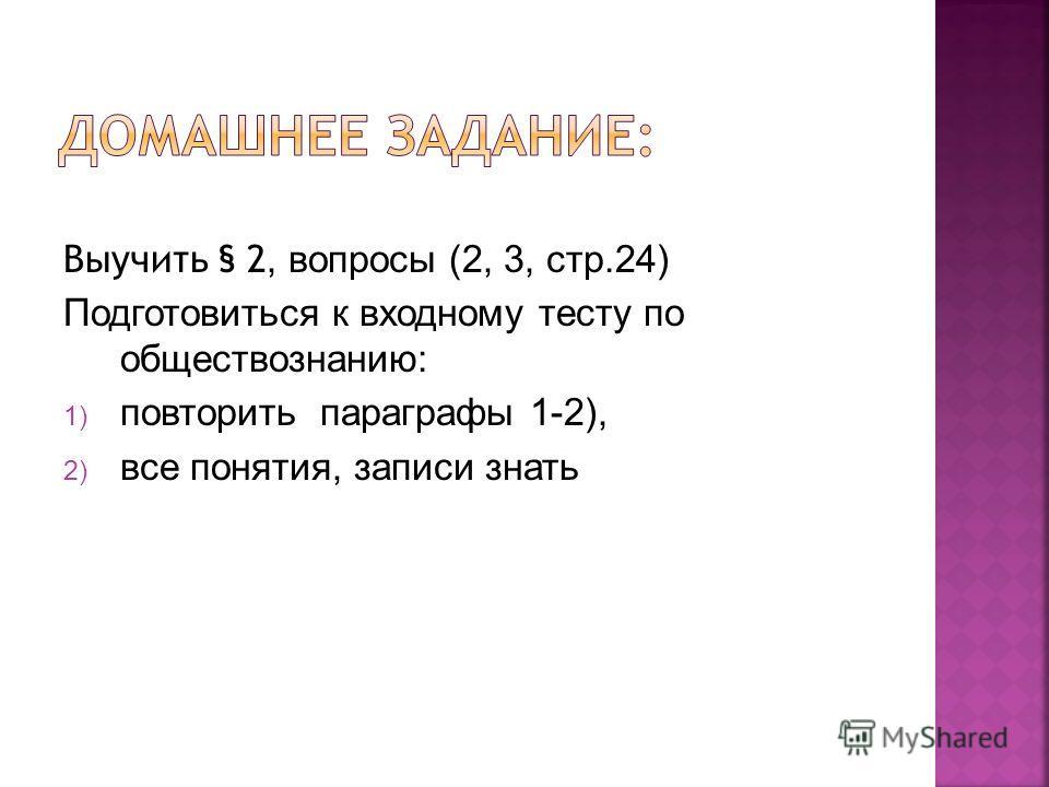 Выучить § 2, вопросы (2, 3, стр.24) Подготовиться к входному тесту по обществознанию: 1) повторить параграфы 1-2), 2) все понятия, записи знать
