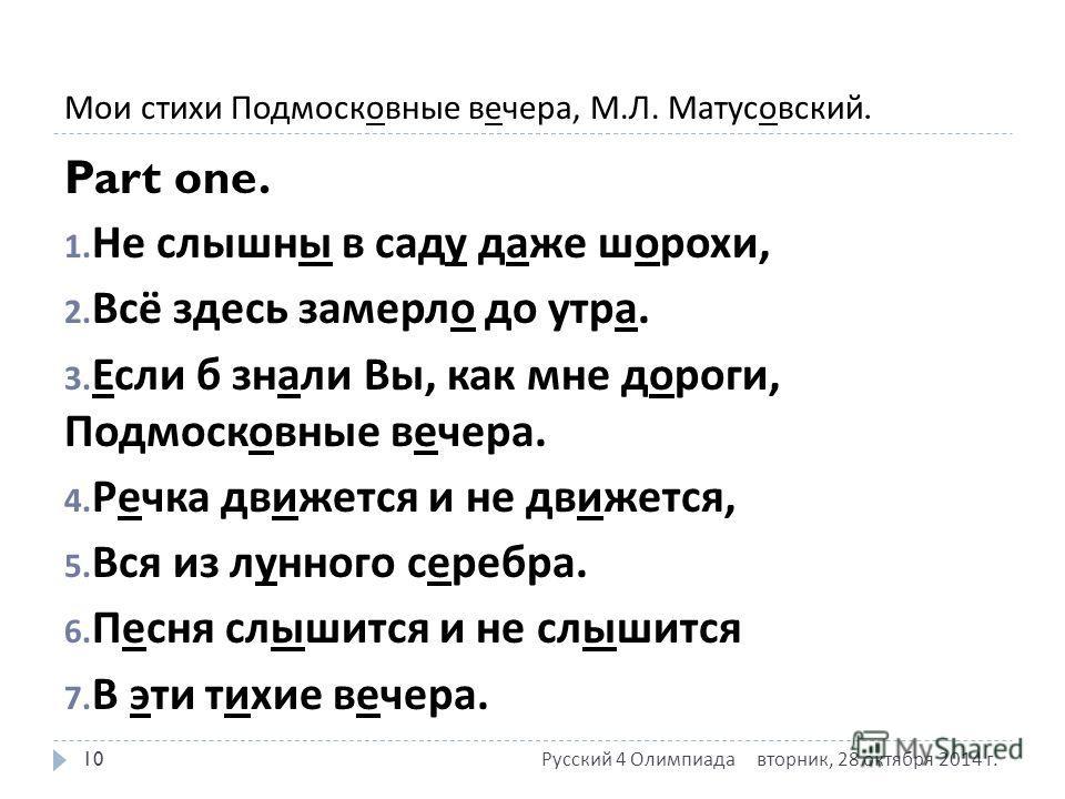 Мои стихи Подмосковные вечера, М. Л. Матусовский. Part one. 1. Не слышны в саду даже шорохи, 2. Всё здесь замерло до утра. 3. Если б знали Вы, как мне дороги, Подмосковные вечера. 4. Речка движется и не движется, 5. Вся из лунного серебра. 6. Песня с