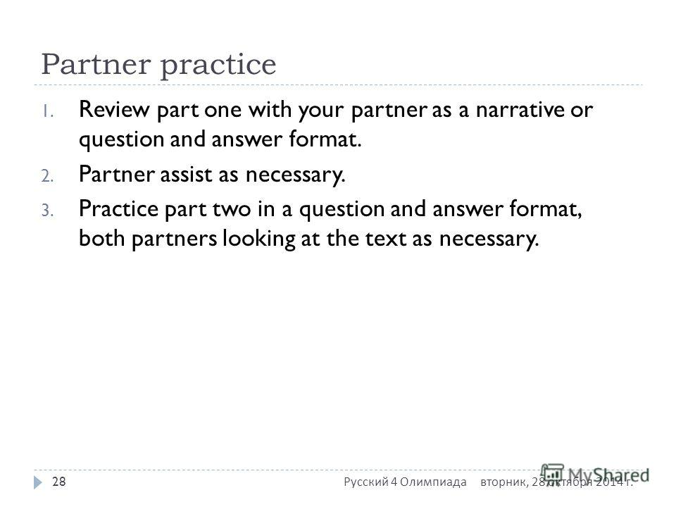 Partner practice 1. Review part one with your partner as a narrative or question and answer format. 2. Partner assist as necessary. 3. Practice part two in a question and answer format, both partners looking at the text as necessary. вторник, 28 октя