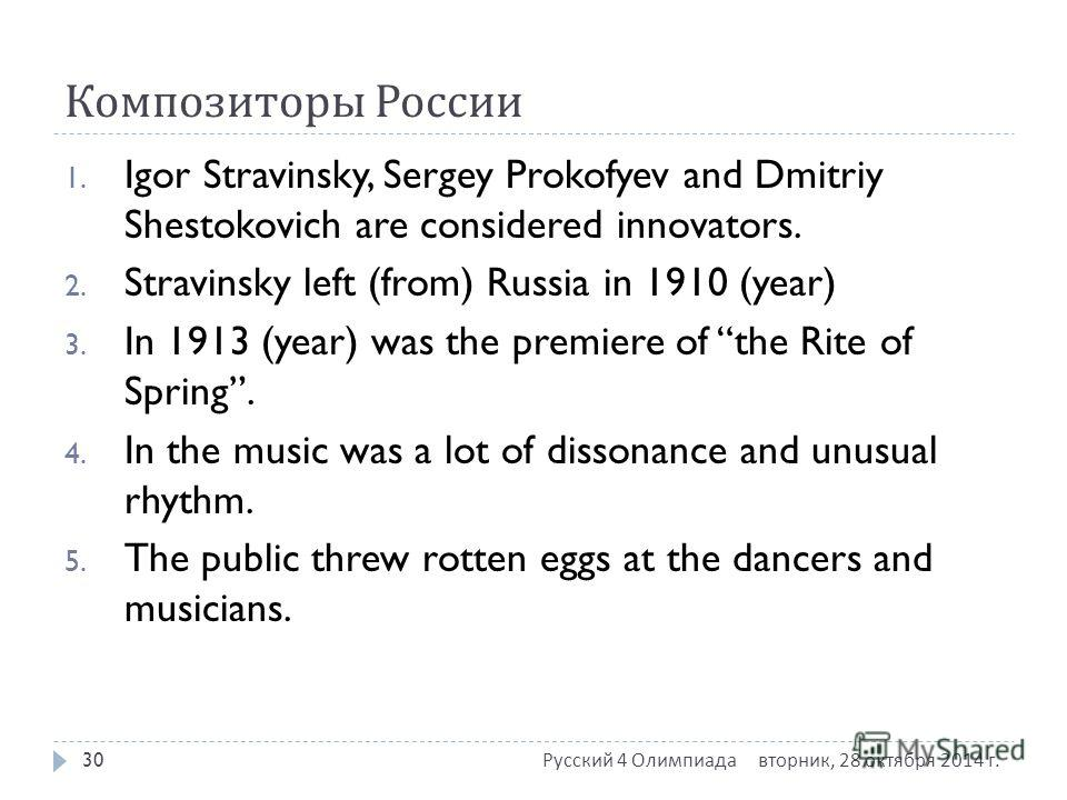 Композиторы России 1. Igor Stravinsky, Sergey Prokofyev and Dmitriy Shestokovich are considered innovators. 2. Stravinsky left (from) Russia in 1910 (year) 3. In 1913 (year) was the premiere of the Rite of Spring. 4. In the music was a lot of dissona