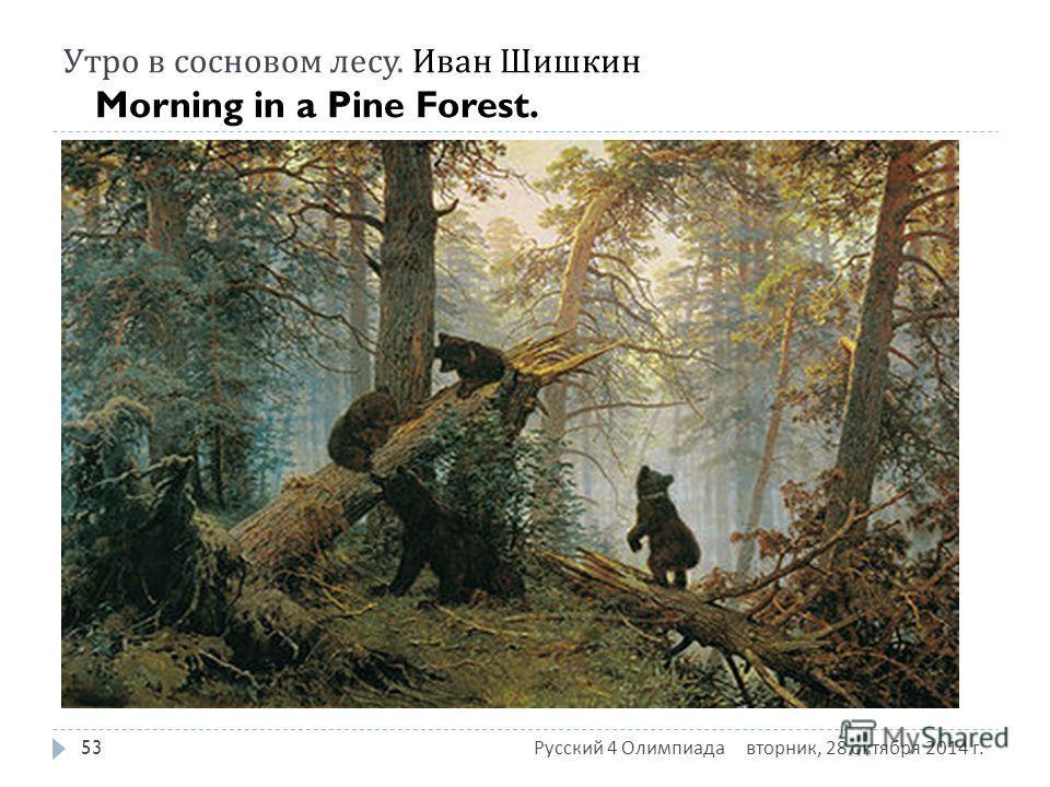 Утро в сосновом лесу. Иван Шишкин Morning in a Pine Forest. вторник, 28 октября 2014 г. вторник, 28 октября 2014 г. вторник, 28 октября 2014 г. Русский 4 Олимпиада 53