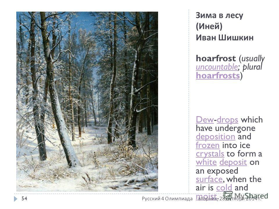 Зима в лесу ( Иней ) Иван Шишкин hoarfrost (usually uncountable; plural hoarfrosts) uncountable hoarfrosts DewDew-drops which have undergone deposition and frozen into ice crystals to form a white deposit on an exposed surface, when the air is cold a