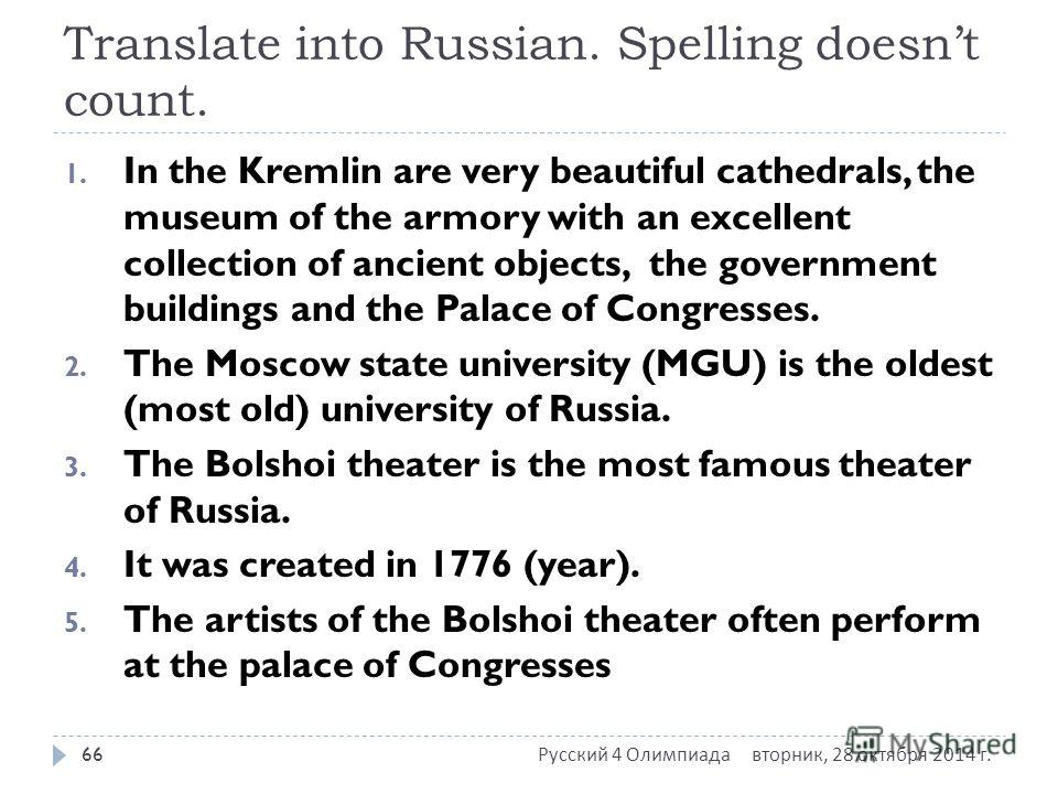 Translate into Russian. Spelling doesnt count. 1. In the Kremlin are very beautiful cathedrals, the museum of the armory with an excellent collection of ancient objects, the government buildings and the Palace of Congresses. 2. The Moscow state unive