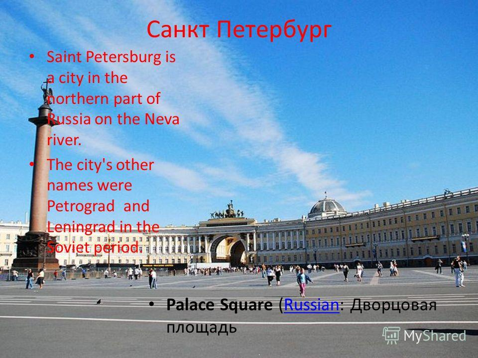 Санкт Петербург Saint Petersburg is a city in the northern part of Russia on the Neva river. The city's other names were Petrograd and Leningrad in the Soviet period. Palace Square (Russian: Дворцовая площадьRussian