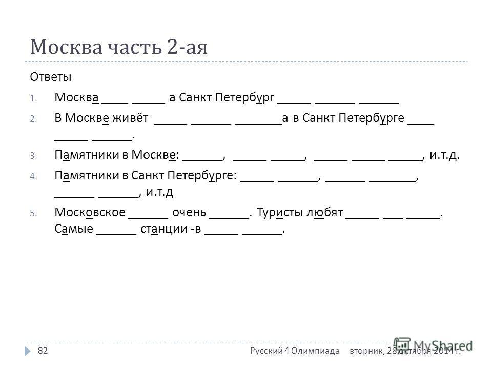 Москва часть 2- ая Ответы 1. Москва ____ _____ а Санкт Петербург _____ ______ ______ 2. В Москве живёт _____ ______ _______ а в Санкт Петербурге ____ _____ ______. 3. Памятники в Москве : ______, _____ _____, _____ _____ _____, и. т. д. 4. Памятники