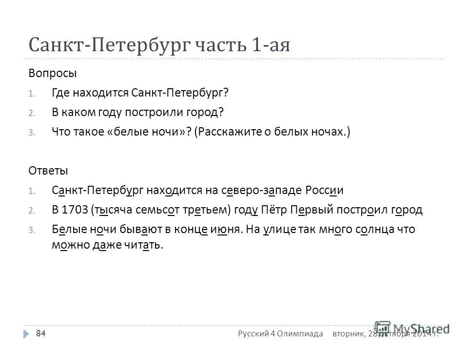 Санкт - Петербург часть 1- ая Вопросы 1. Где находится Санкт - Петербург ? 2. В каком году построили город ? 3. Что такое « белые ночи »? ( Расскажите о белых ночах.) Ответы 1. Санкт - Петербург находится на северо - западе России 2. В 1703 ( тысяча
