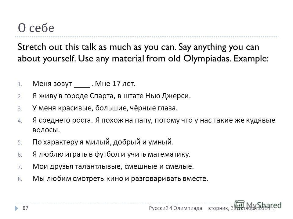 О себе Stretch out this talk as much as you can. Say anything you can about yourself. Use any material from old Olympiadas. Example: 1. Меня зовут ____. Мне 17 лет. 2. Я живу в городе Спарта, в штате Нью Джерси. 3. У меня красивые, большие, чёрные гл