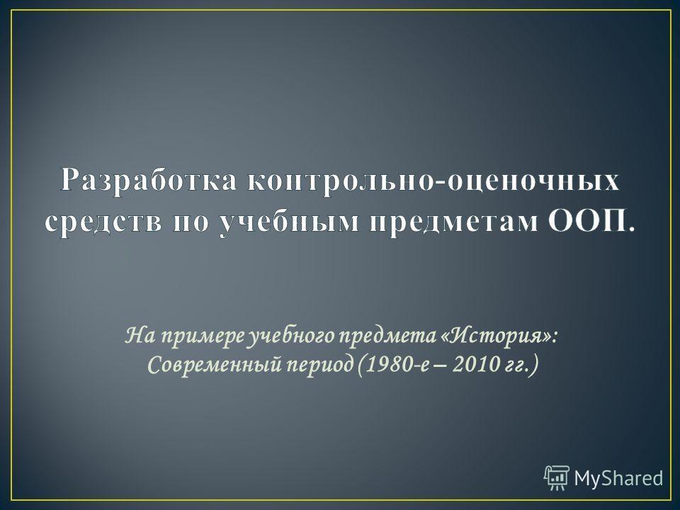 На примере учебного предмета «История»: Современный период (1980-е – 2010 гг.)