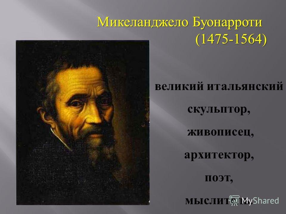 Микеланджело Буонарроти (1475-1564) великий итальянский скульптор, живописец, архитектор, поэт, мыслитель.