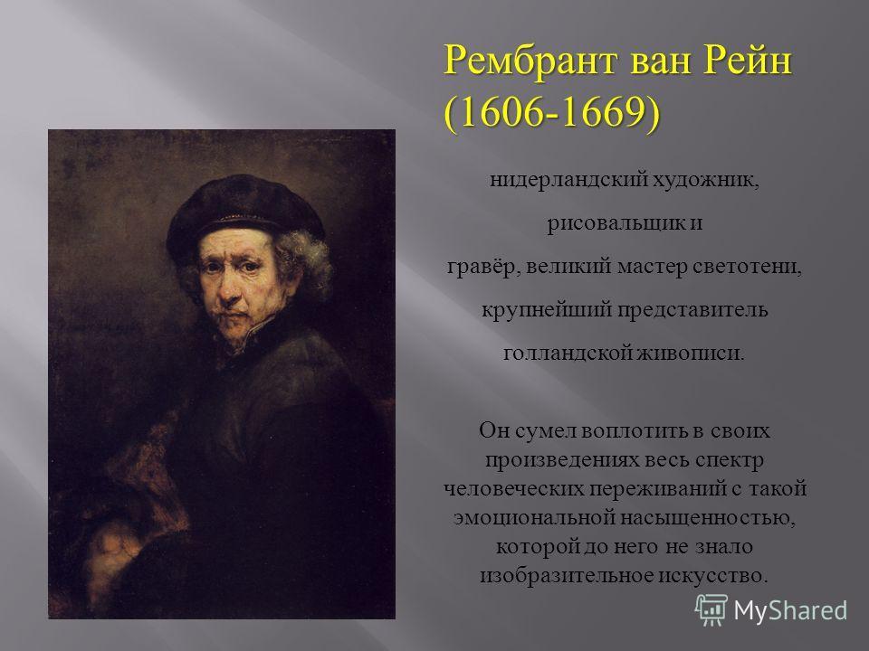 Рембрант ван Рейн (1606-1669) нидерландский художник, рисовальщик и гравёр, великий мастер светотени, крупнейший представитель голландской живописи. Он сумел воплотить в своих произведениях весь спектр человеческих переживаний с такой эмоциональной н