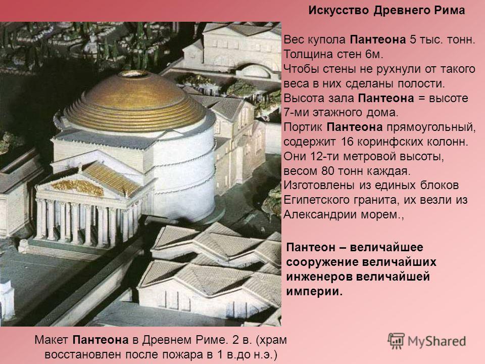 Вес купола Пантеона 5 тыс. тонн. Толщина стен 6 м. Чтобы стены не рухнули от такого веса в них сделаны полости. Высота зала Пантеона = высоте 7-ми этажного дома. Портик Пантеона прямоугольный, содержит 16 коринфских колонн. Они 12-ти метровой высоты,