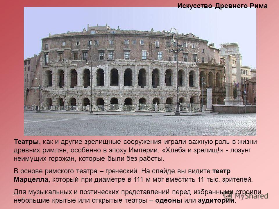 Театры, как и другие зрелищные сооружения играли важную роль в жизни древних римлян, особенно в эпоху Империи. «Хлеба и зрелищ!» - лозунг неимущих горожан, которые были без работы. В основе римского театра – греческий. На слайде вы видите театр Марце