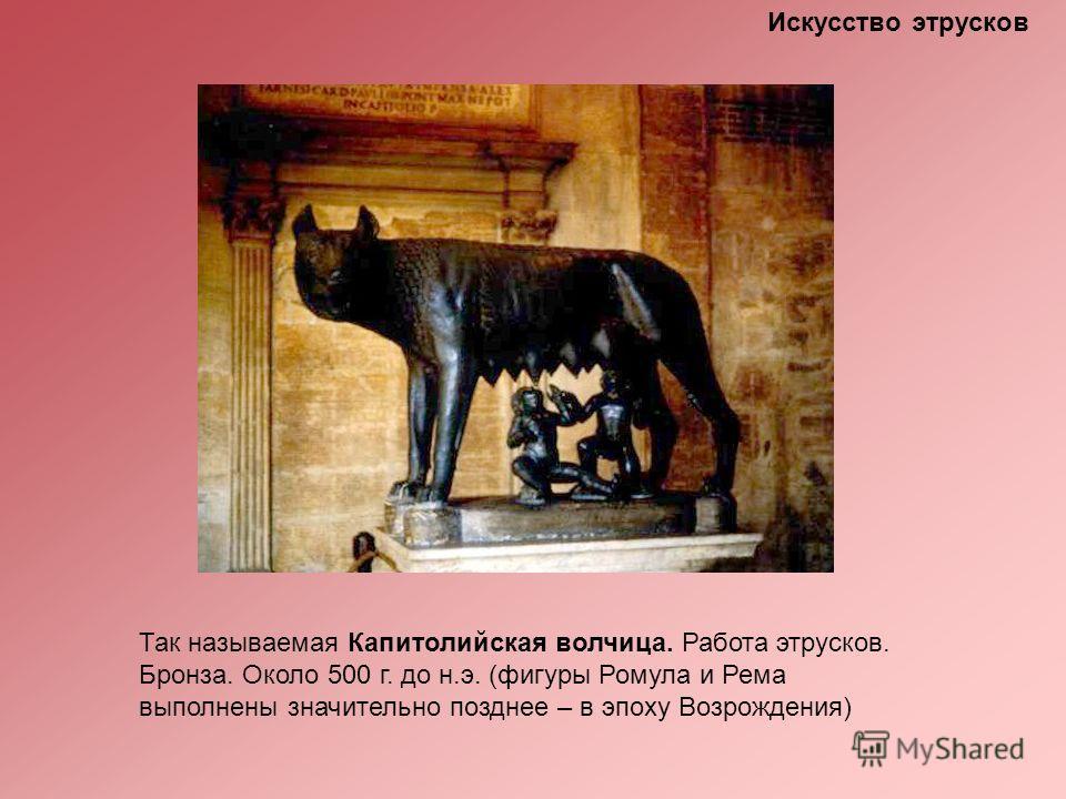 Искусство этрусков Так называемая Капитолийская волчица. Работа этрусков. Бронза. Около 500 г. до н.э. (фигуры Ромула и Рема выполнены значительно позднее – в эпоху Возрождения)