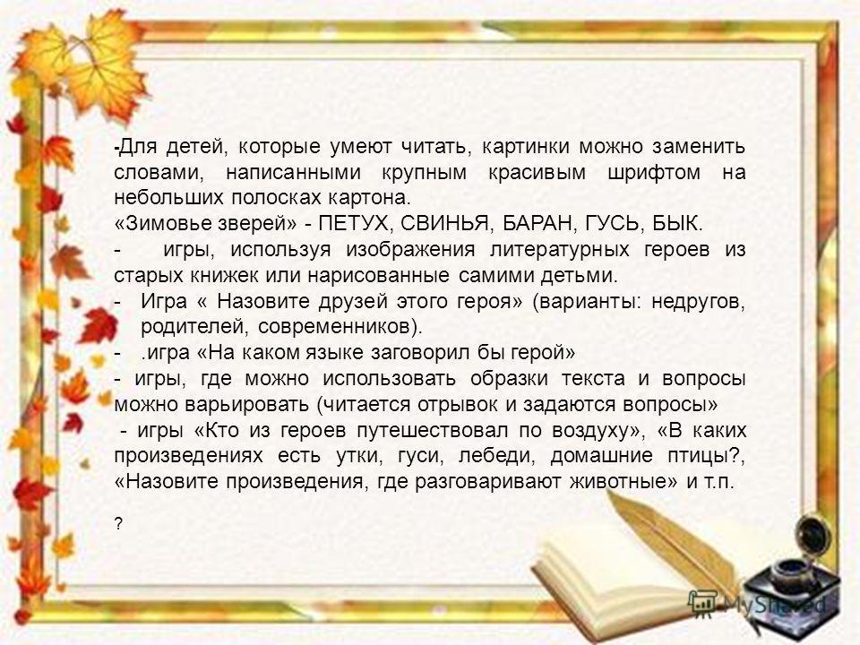 - Для детей, которые умеют читать, картинки можно заменить словами, написанными крупным красивым шрифтом на небольших полосках картона. «Зимовье зверей» - ПЕТУХ, СВИНЬЯ, БАРАН, ГУСЬ, БЫК. - игры, используя изображения литературных героев из старых кн