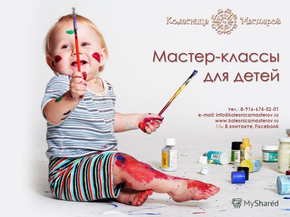 Мастер-классы для детей тел.: 8-916-674-52-01 e-mail: info@kolesnicamasterov.ru www.kolesnicamasterov.ru Мы В контакте, Facebook