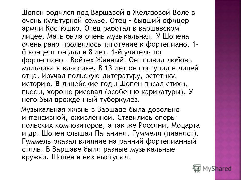 Шопен родился под Варшавой в Желязовой Воле в очень культурной семье. Отец – бывший офицер армии Костюшко. Отец работал в варшавском лицее. Мать была очень музыкальная. У Шопена очень рано проявилось тяготение к фортепиано. 1- й концерт он дал в 8 ле