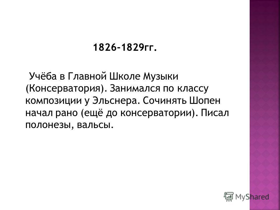 1826-1829 гг. Учёба в Главной Школе Музыки (Консерватория). Занимался по классу композиции у Эльснера. Сочинять Шопен начал рано (ещё до консерватории). Писал полонезы, вальсы.